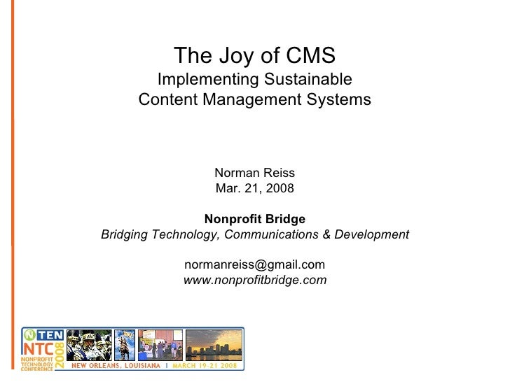 The Joy of CMS Implementing Sustainable Content Management Systems Norman Reiss Mar. 21, 2008 Nonprofit Bridge Bridging Te...