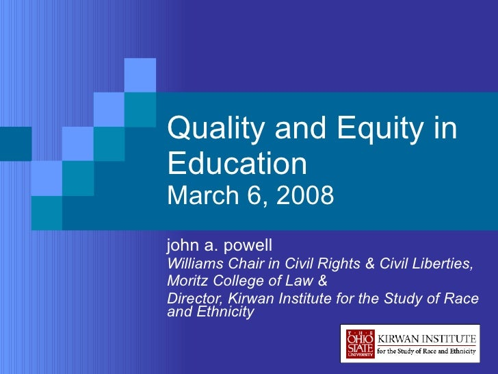 Quality and Equity in Education March 6, 2008 john a. powell Williams Chair in Civil Rights & Civil Liberties,  Moritz Col...
