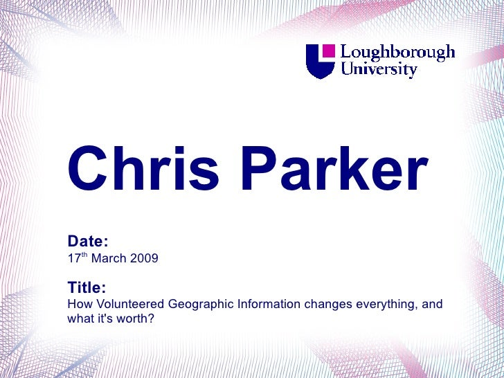 Chris Parker Date: 17th March 2009  Title: How Volunteered Geographic Information changes everything, and what it's worth?