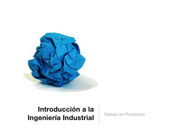 Introducción a la                         Trabajo en Proyectos Ingeniería Industrial
