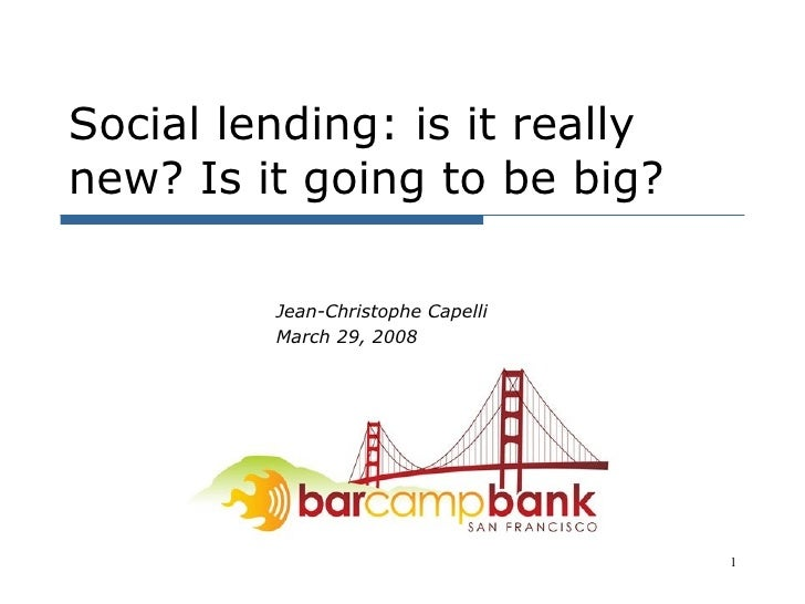 Social lending: is it really new? Is it going to be big? Jean-Christophe Capelli March 29, 2008