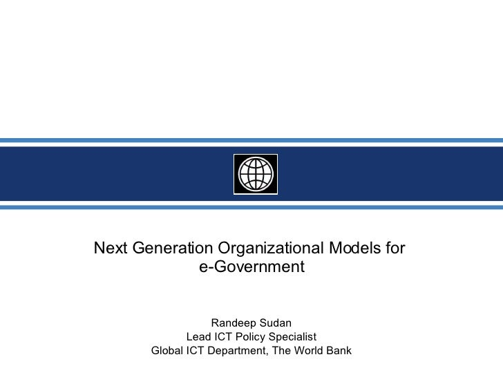 Next Generation Organizational Models for  e-Government Randeep Sudan Lead ICT Policy Specialist Global ICT Department, Th...