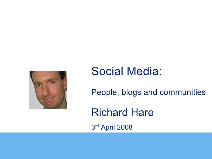 Social Media:People, blogs and communitiesRichard Hare3rd April 2008