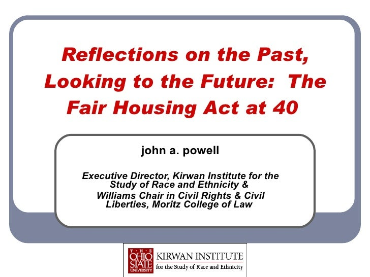 Reflections on the Past, Looking to the Future: The Fair Housing Act at 40  john a. powell Executive Director, Kirwan Ins...