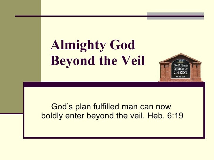 God's plan fulfilled man can now  boldly enter beyond the veil. Heb. 6:19 Almighty God  Beyond the Veil