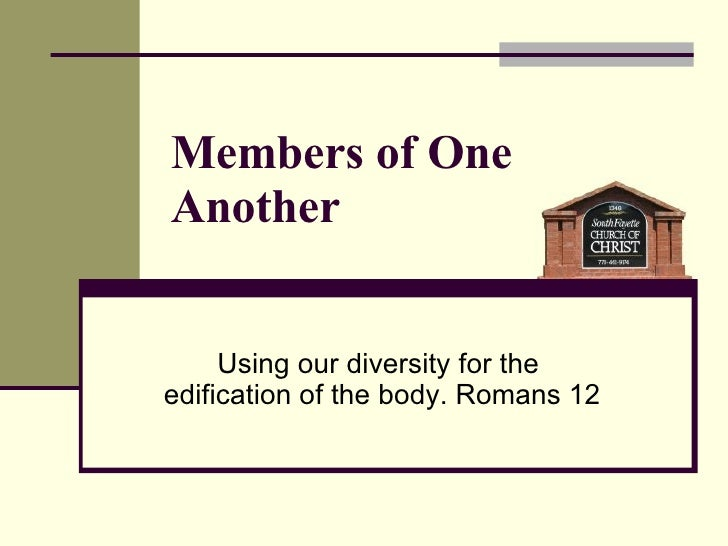 Members of One Another Using our diversity for the  edification of the body. Romans 12