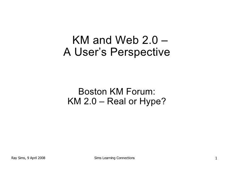 <ul><ul><li>KM and Web 2.0  –   </li></ul></ul><ul><ul><li>A User's Perspective </li></ul></ul><ul><ul><li>Boston KM Forum...