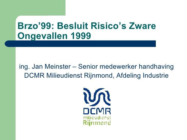 Brzo'99: Besluit Risico's Zware Ongevallen 1999 ing. Jan Meinster – Senior medewerker handhaving DCMR Milieudienst Rijnmon...