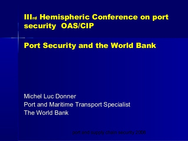 port and supply chain security 20081 IIIrd Hemispheric Conference on port security OAS/CIP Port Security and the World Ban...