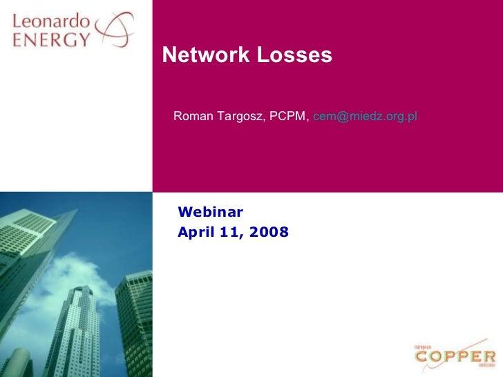 Network LossesRoman Targosz, PCPM, cem@miedz.org.pl Webinar April 11, 2008
