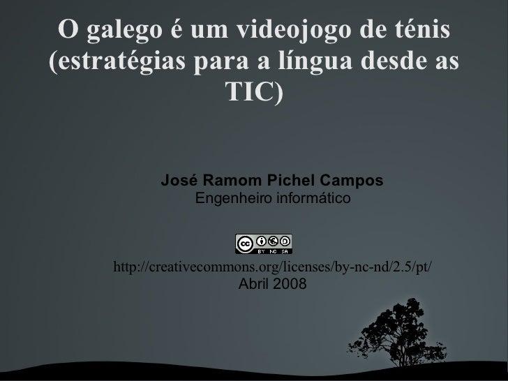 O galego é um videojogo de ténis (estratégias para a língua desde as TIC) <ul><ul><li>José Ramom Pichel Campos </li></ul><...