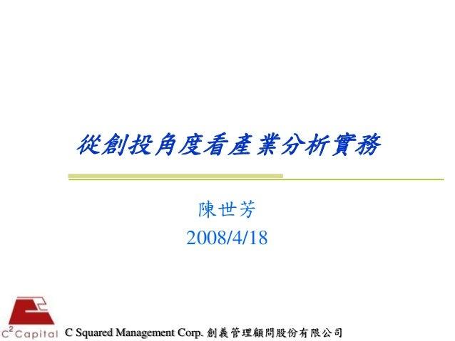 從創投角度看產業分析實務                 陳世芳                2008/4/18C Squared Management Corp. 創義管理顧問股份有限公司