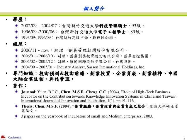 個人簡介•       學歷:               2002/09 ~ 2004/07:台灣新竹交通大學科技管理碩士,93級。               1996/09~2000/06: 台灣新竹交通大學電子工程學士,89級。    ...