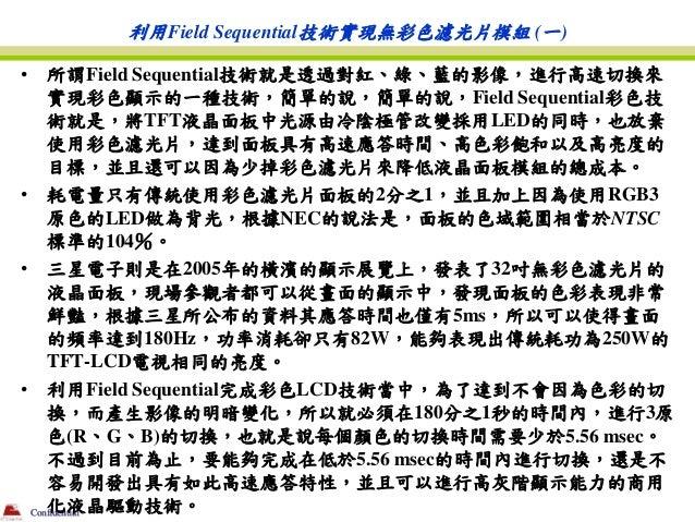 利用Field Sequential技術實現無彩色濾光片模組 (一)•   所謂Field Sequential技術就是透過對紅、綠、藍的影像,進行高速切換來    實現彩色顯示的一種技術,簡單的說,簡單的說,Field Sequential彩...