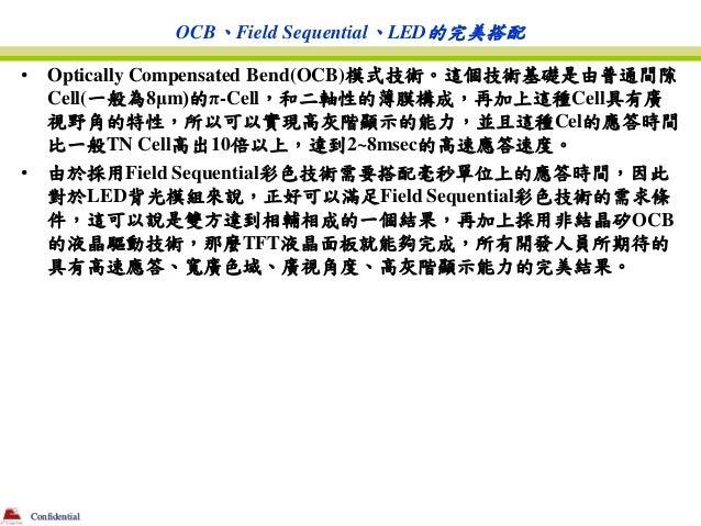 OCB、Field Sequential、LED的完美搭配•       Optically Compensated Bend(OCB)模式技術。這個技術基礎是由普通間隙        Cell(一般為8μm)的π-Cell,和二軸性的薄膜構成...