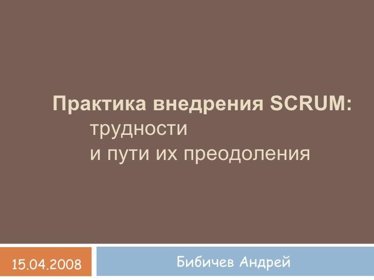 Практика внедрения SCRUM:         трудности         и пути их преодоления     15.04.2008     Бибичев Андрей