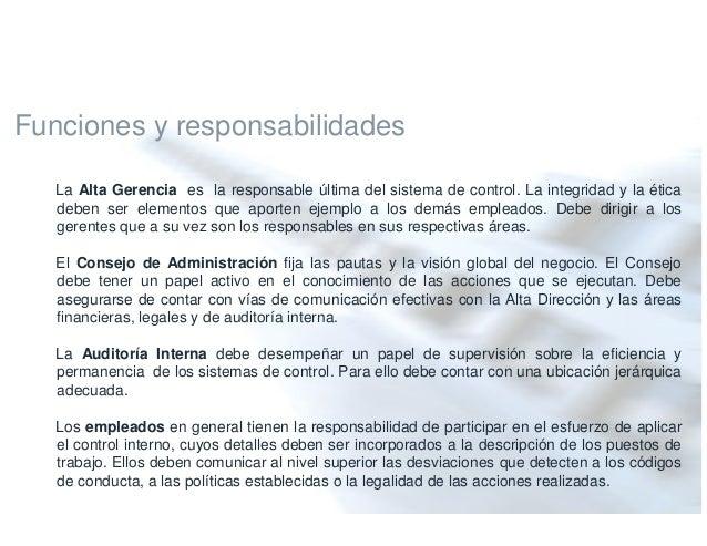 Funciones y responsabilidades La Alta Gerencia es la responsable última del sistema de control. La integridad y la ética d...