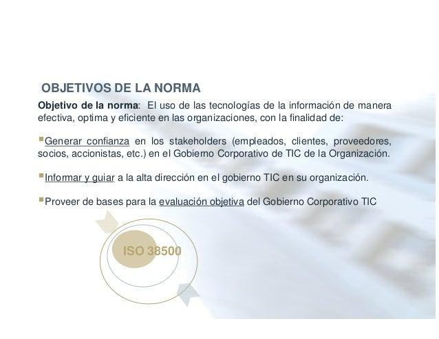 ISO 38500 OBJETIVOS DE LA NORMA Objetivo de la norma: El uso de las tecnologías de la información de manera efectiva, opti...