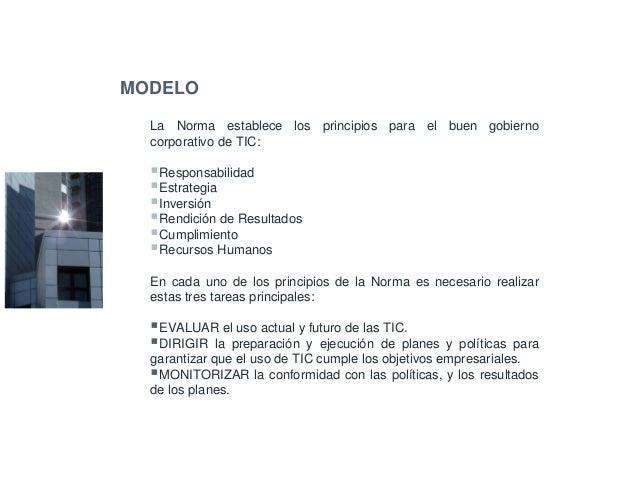MODELO ISO/IEC 38500:2008 La Norma establece los principios para el buen gobierno corporativo de TIC: Responsabilidad Estr...
