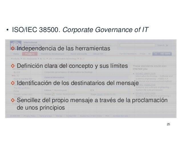 25 • ISO/IEC 38500. Corporate Governance of IT ◊ Independencia de las herramientas ◊ Definición clara del concepto y sus l...