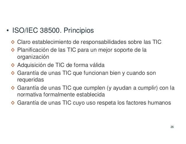 26 • ISO/IEC 38500. Principios ◊ Claro establecimiento de responsabilidades sobre las TIC ◊ Planificación de las TIC para ...
