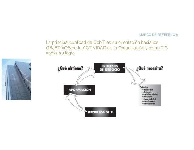 MARCO DE REFERENCIA La principal cualidad de CobiT es su orientación hacia los OBJETIVOS de la ACTIVIDAD de la Organizació...