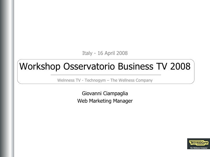 Giovanni Ciampaglia Web Marketing Manager Italy - 16 April 2008 Workshop Osservatorio Business TV 2008 Welnness TV - Techn...