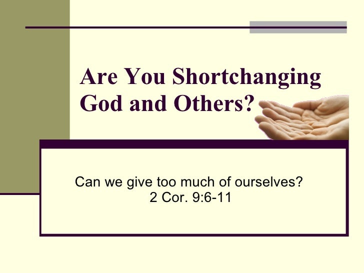 Are You Shortchanging God and Others? Can we give too much of ourselves?  2 Cor. 9:6-11