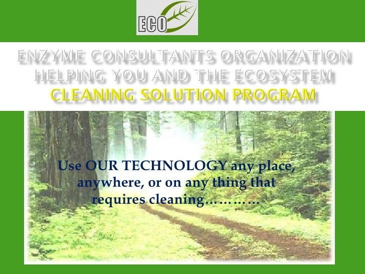 Use OUR TECHNOLOGY any place, anywhere, or on any thing that requires cleaning…………