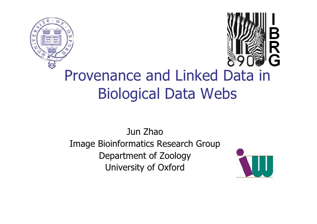 Provenance and Linked Data in      Biological Data Webs                Jun Zhao Image Bioinformatics Research Group       ...