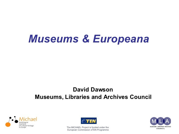 Museums & Europeana   The MICHAEL Project is funded under the European Commission eTEN Programme David Dawson Museums, Li...