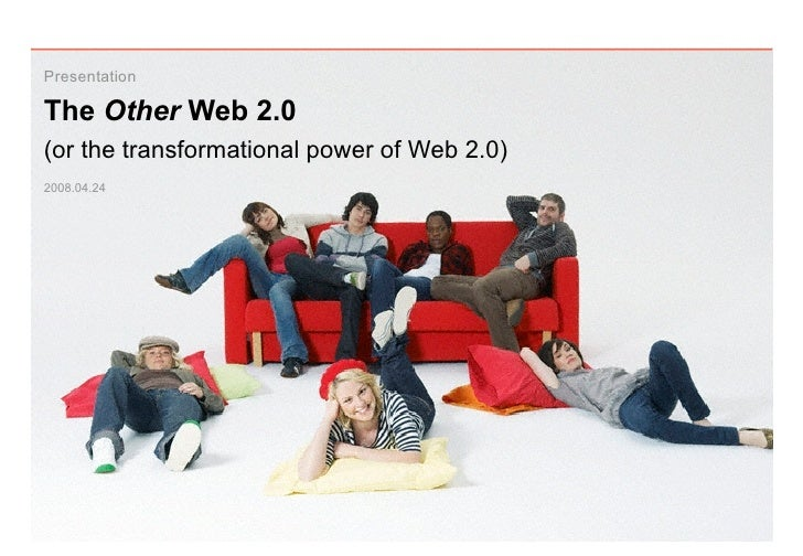 Presentation  The Other Web 2.0 (or the transformational power of Web 2.0) 2008.04.24
