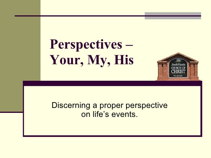 Perspectives –  Your, My, His Discerning a proper perspective  on life's events.