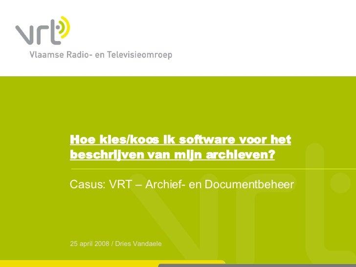 Hoe kies/koos ik software voor het beschrijven van mijn archieven? Casus: VRT – Archief- en Documentbeheer 25 april 2008 /...