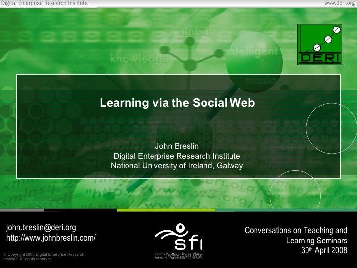 Learning via the Social Web John Breslin Digital Enterprise Research Institute National University of Ireland, Galway [ema...