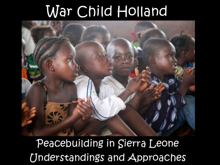 War Child Holland Peacebuilding in Sierra Leone Understandings and Approaches