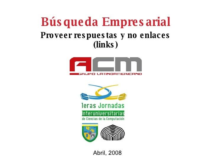 Búsqueda Empresarial Proveer respuestas y no enlaces (links) Abril, 2008
