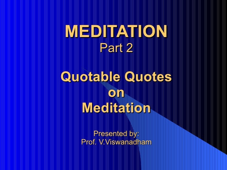 MEDITATION Part 2 Quotable Quotes on Meditation Presented by: Prof. V.Viswanadham