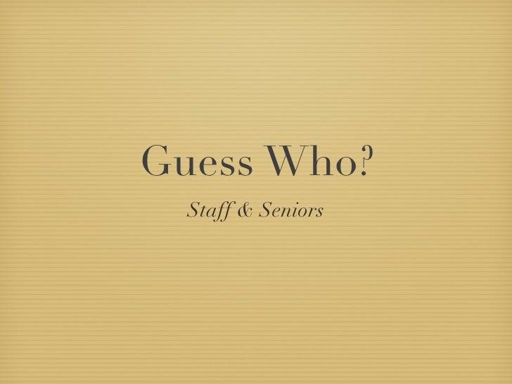 Guess Who? <ul><li>Staff & Seniors </li></ul>