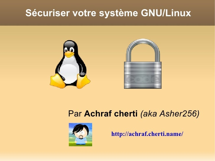 Sécuriser votre système GNU/Linux             Par Achraf cherti (aka Asher256)                    http://achraf.cherti.name/