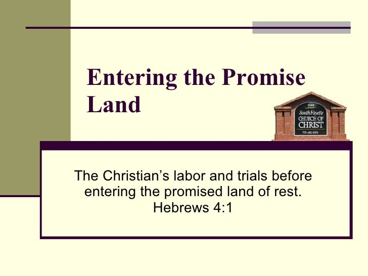 Entering the Promise Land The Christian's labor and trials before entering the promised land of rest. Hebrews 4:1
