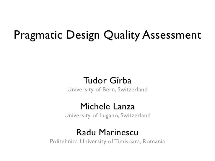 Pragmatic Design Quality Assessment                     Tudor Gîrba             University of Bern, Switzerland           ...