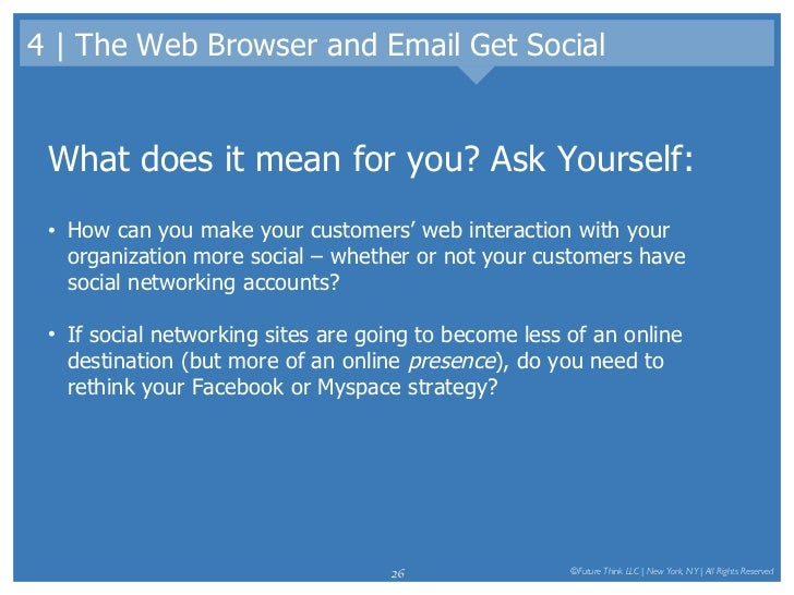 4 | The Web Browser and Email Get Social <ul><li>What does it mean for you? Ask Yourself: </li></ul><ul><li>How can you ma...