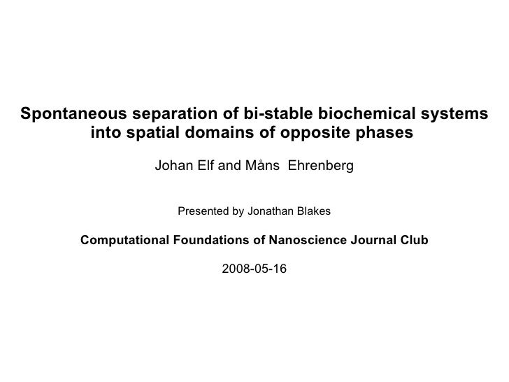 Spontaneous separation of bi-stable biochemical systems into spatial domains of opposite phases  Johan Elf and Måns  Ehren...