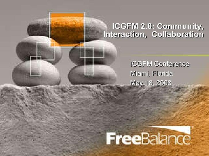 ICGFM 2.0: Community, Interaction,  Collaboration ICGFM Conference Miami, Florida May 18, 2008