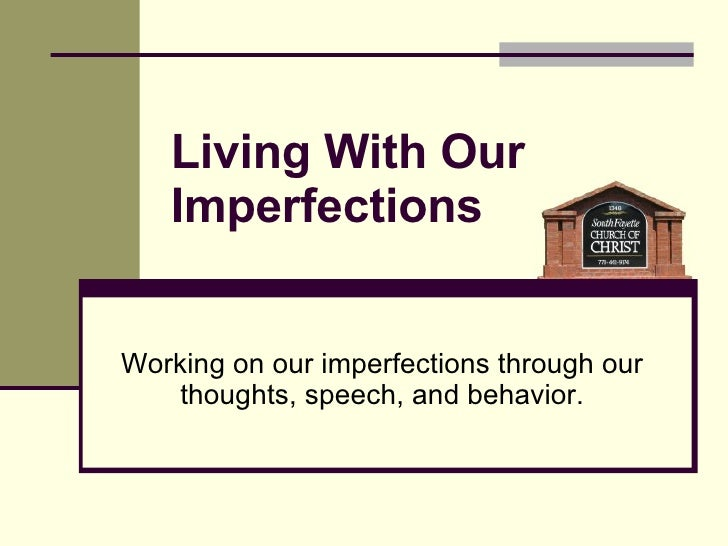 Living With Our Imperfections Working on our imperfections through our thoughts, speech, and behavior.