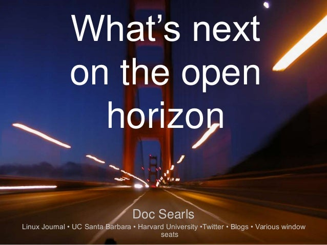 1 What's next on the open horizon Doc Searls Linux Journal • UC Santa Barbara • Harvard University •Twitter • Blogs • Vari...