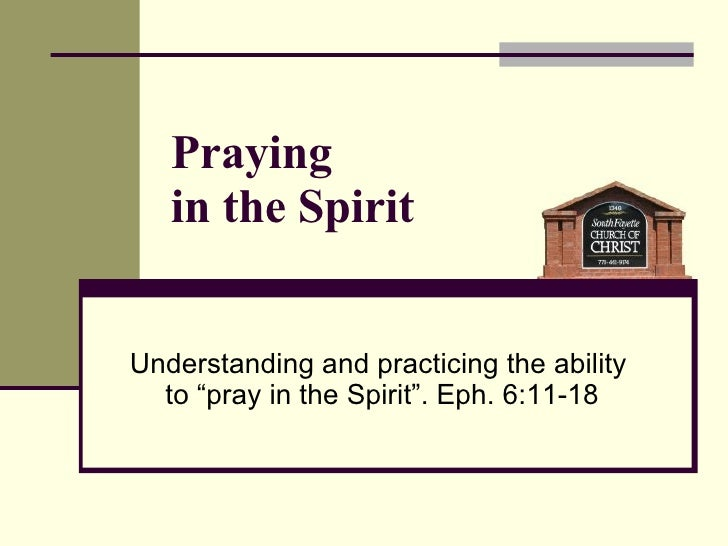 "Understanding and practicing the ability  to ""pray in the Spirit"". Eph. 6:11-18 Praying  in the Spirit"