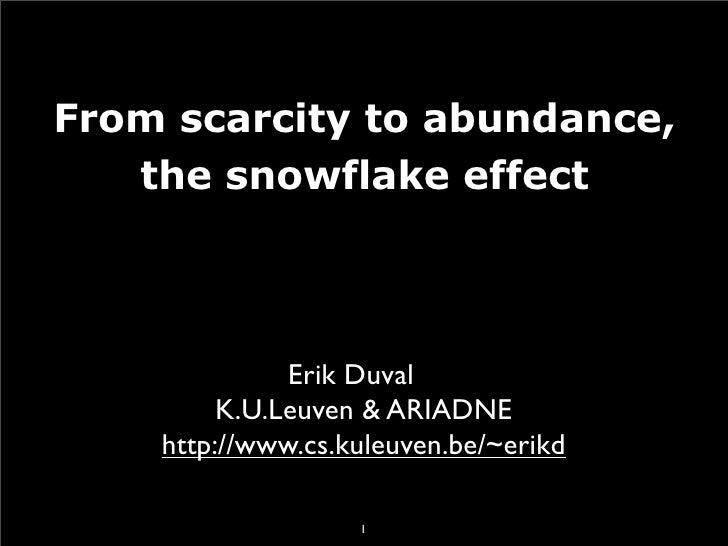 From scarcity to abundance,    the snowflake effect                   Erik Duval          K.U.Leuven & ARIADNE     http://...