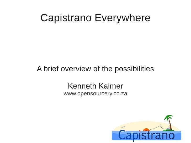 Capistrano Everywhere    A brief overview of the possibilities           Kenneth Kalmer         www.opensourcery.co.za